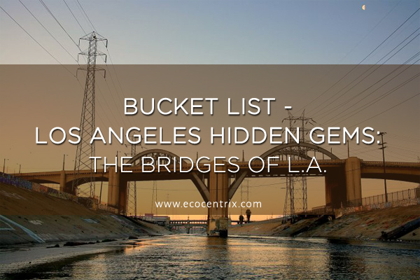 Bucket List - Los Angeles Hidden Gems LA bridges